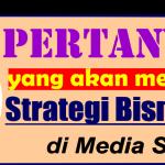 6 Pertanyaan yang akan mendobrak Strategi Bisnis Anda di Media Sosial